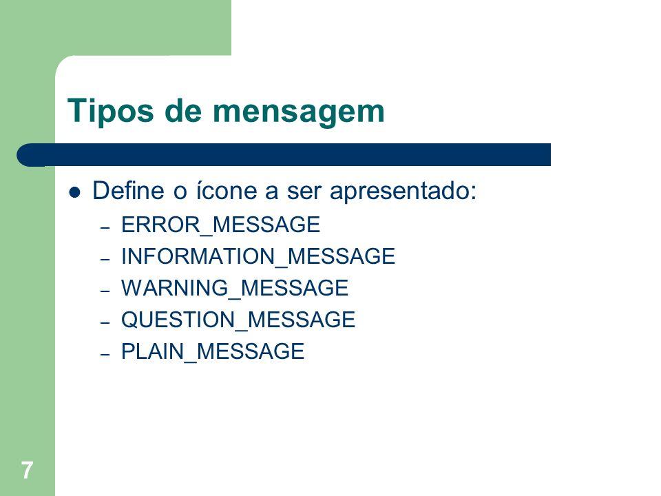 7 Tipos de mensagem Define o ícone a ser apresentado: – ERROR_MESSAGE – INFORMATION_MESSAGE – WARNING_MESSAGE – QUESTION_MESSAGE – PLAIN_MESSAGE
