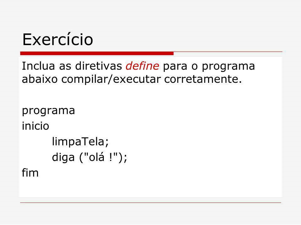Exercício Inclua as diretivas define para o programa abaixo compilar/executar corretamente. programa inicio limpaTela; diga (