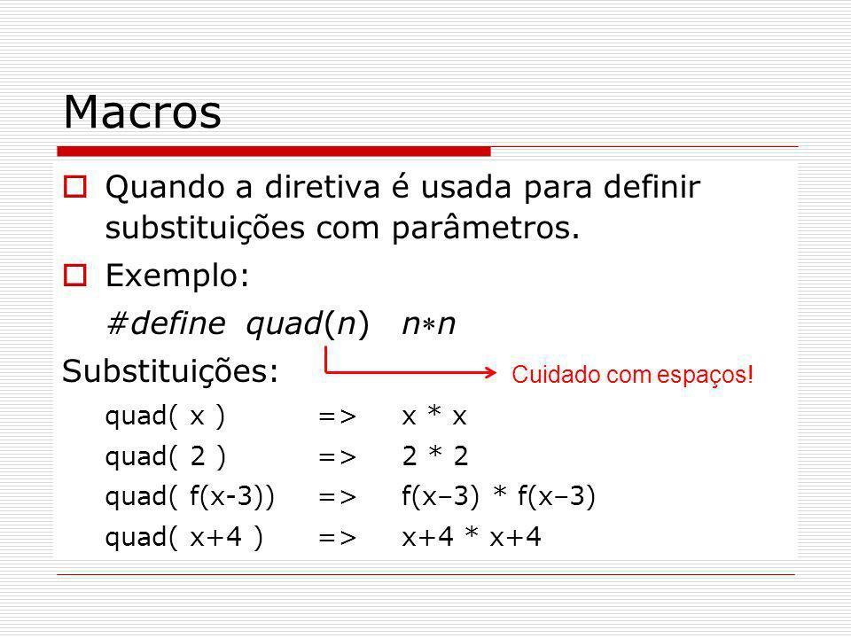 Macros Quando a diretiva é usada para definir substituições com parâmetros. Exemplo: #define quad(n) nn Substituições: quad( x ) =>x * x quad( 2 )=>2