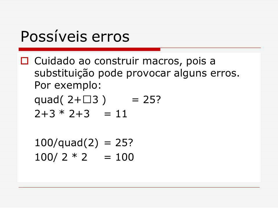 Possíveis erros Cuidado ao construir macros, pois a substituição pode provocar alguns erros. Por exemplo: quad( 2+ 3 )= 25? 2+3 * 2+3= 11 100/quad(2)=