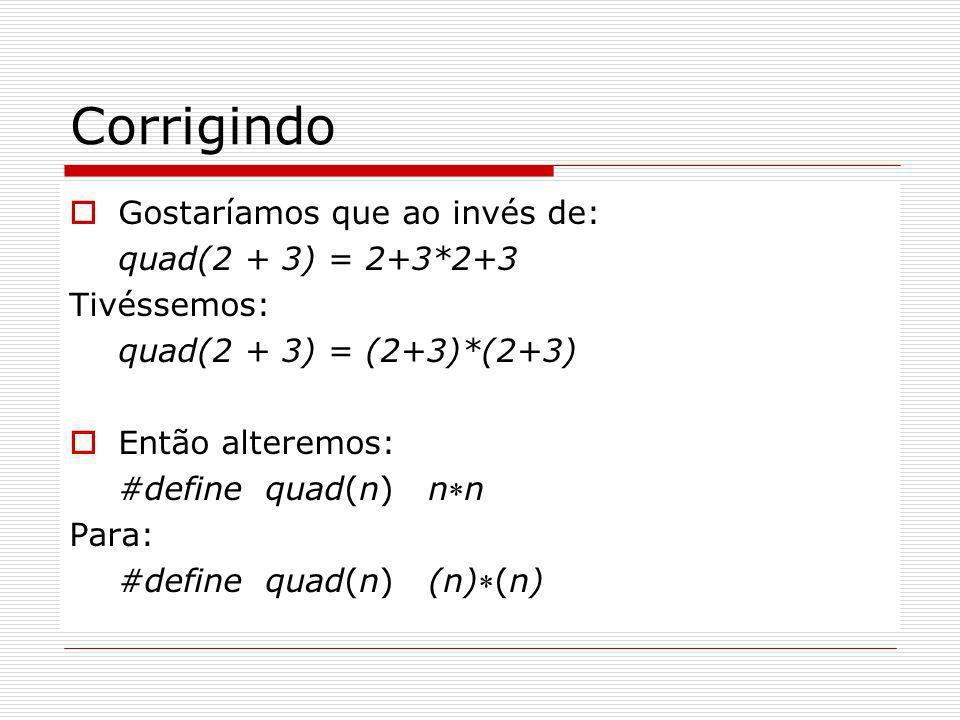 Corrigindo Gostaríamos que ao invés de: quad(2 + 3) = 2+3*2+3 Tivéssemos: quad(2 + 3) = (2+3)*(2+3) Então alteremos: #define quad(n) nn Para: #define