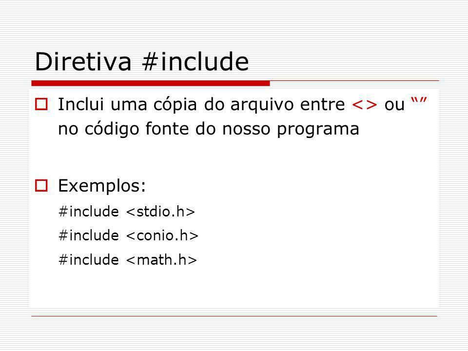 Diretiva #include Inclui uma cópia do arquivo entre <> ou no código fonte do nosso programa Exemplos: #include