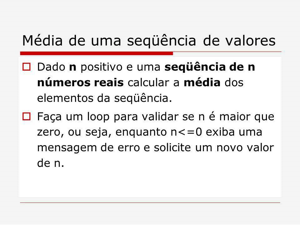 Solução main() { int qtd, i; float vlr, soma, media; soma = 0; do /* loop validação*/ { printf( \nDigite a quantidade: ); scanf( %d , &qtd); } while (qtd <=0); printf( \nDigite os valores:\n ); for(i=0; i<qtd; i++) /*loop entrada de dados*/ { scanf( %f , &vlr); soma = soma + vlr; } media = soma/qtd; /*Calcula média*/ printf( \nMedia %.2f , media); }