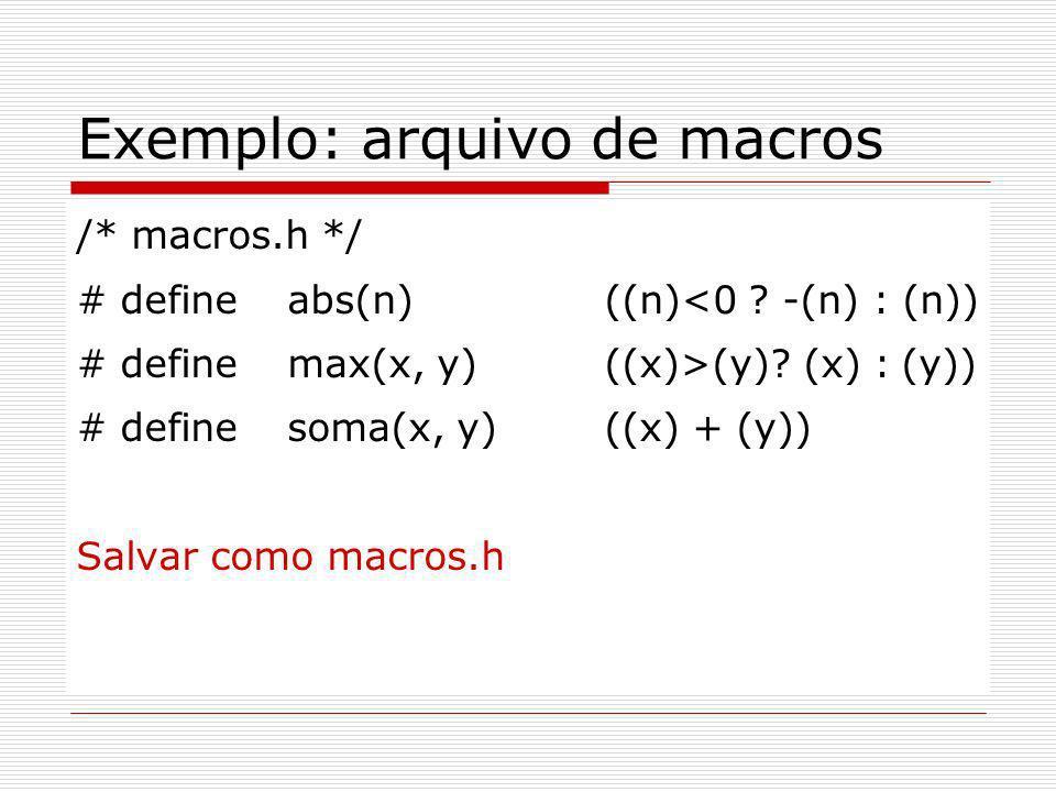 Exemplo: arquivo de macros /* macros.h */ # define abs(n) ((n)<0 ? -(n) : (n)) # define max(x, y) ((x)>(y)? (x) : (y)) # define soma(x, y) ((x) + (y))
