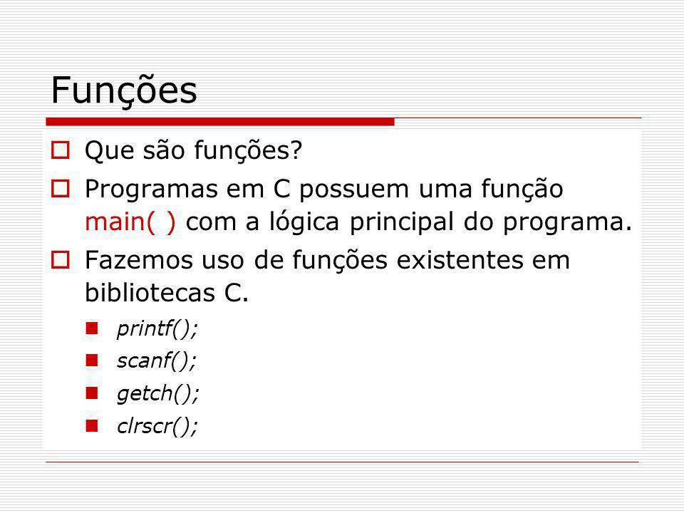 Funções Que são funções? Programas em C possuem uma função main( ) com a lógica principal do programa. Fazemos uso de funções existentes em biblioteca