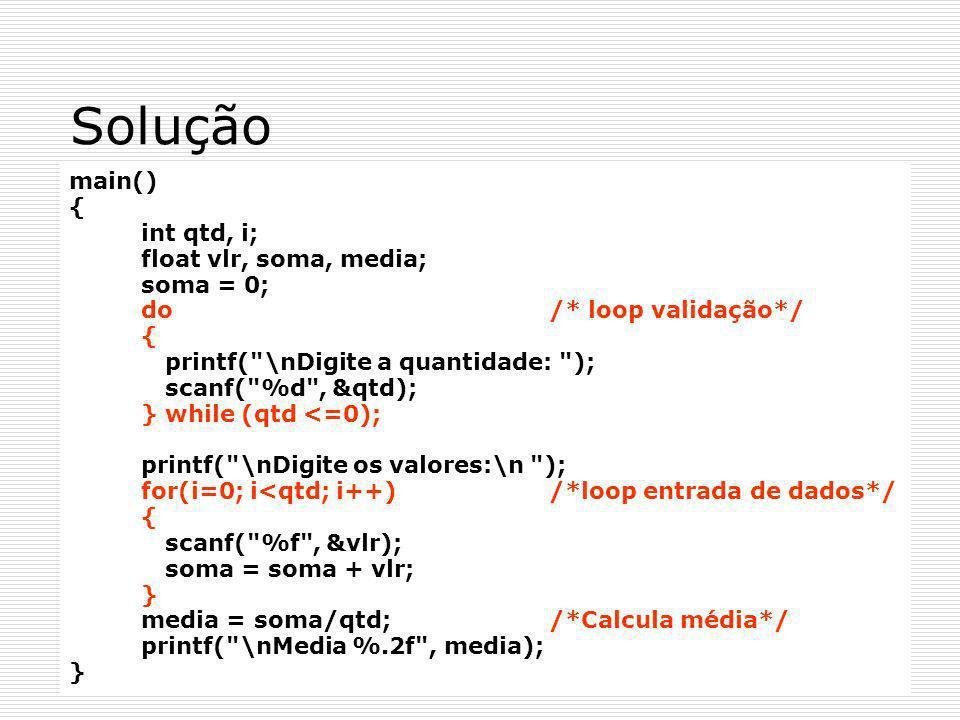 Solução main() { int qtd, i; float vlr, soma, media; soma = 0; do /* loop validação*/ { printf(