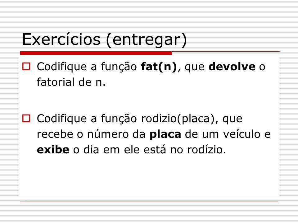 Exercícios (entregar) Codifique a função fat(n), que devolve o fatorial de n. Codifique a função rodizio(placa), que recebe o número da placa de um ve