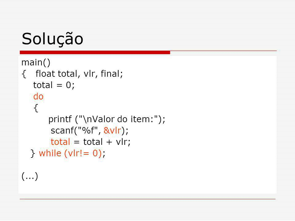 Solução main() { float total, vlr, final; total = 0; do { printf ( \nValor do item: ); scanf( %f , &vlr); total = total + vlr; } while (vlr!= 0); (...)