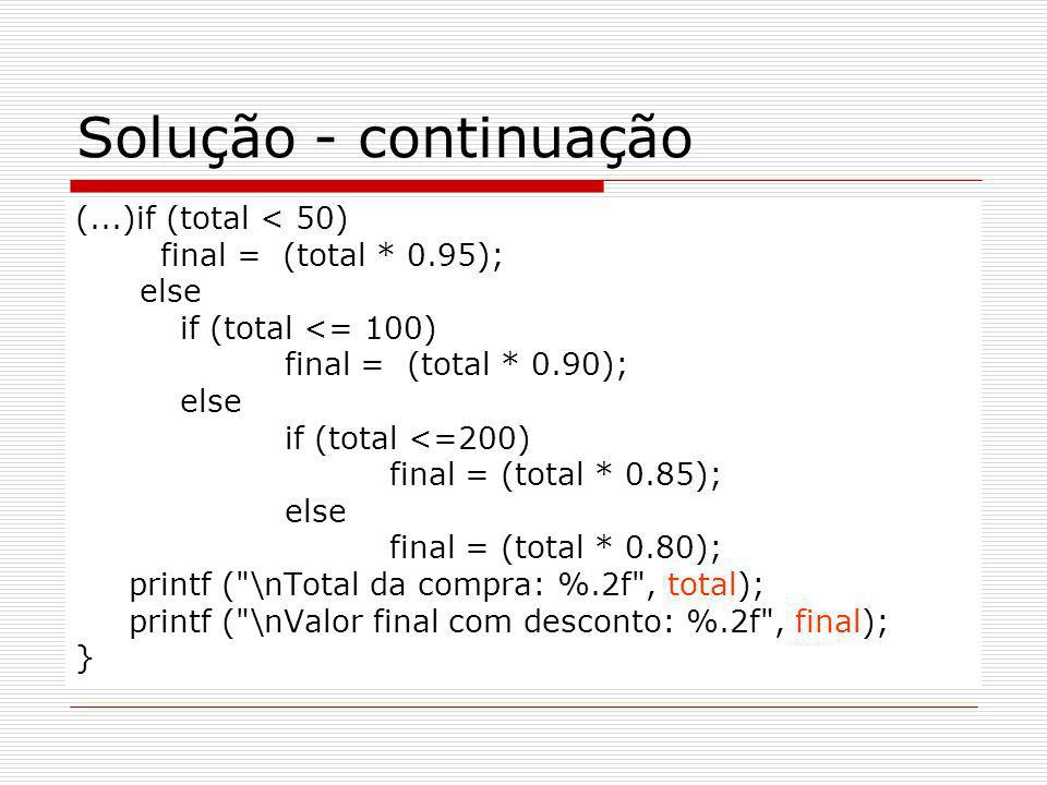 Solução - continuação (...)if (total < 50) final = (total * 0.95); else if (total <= 100) final = (total * 0.90); else if (total <=200) final = (total * 0.85); else final = (total * 0.80); printf ( \nTotal da compra: %.2f , total); printf ( \nValor final com desconto: %.2f , final); }