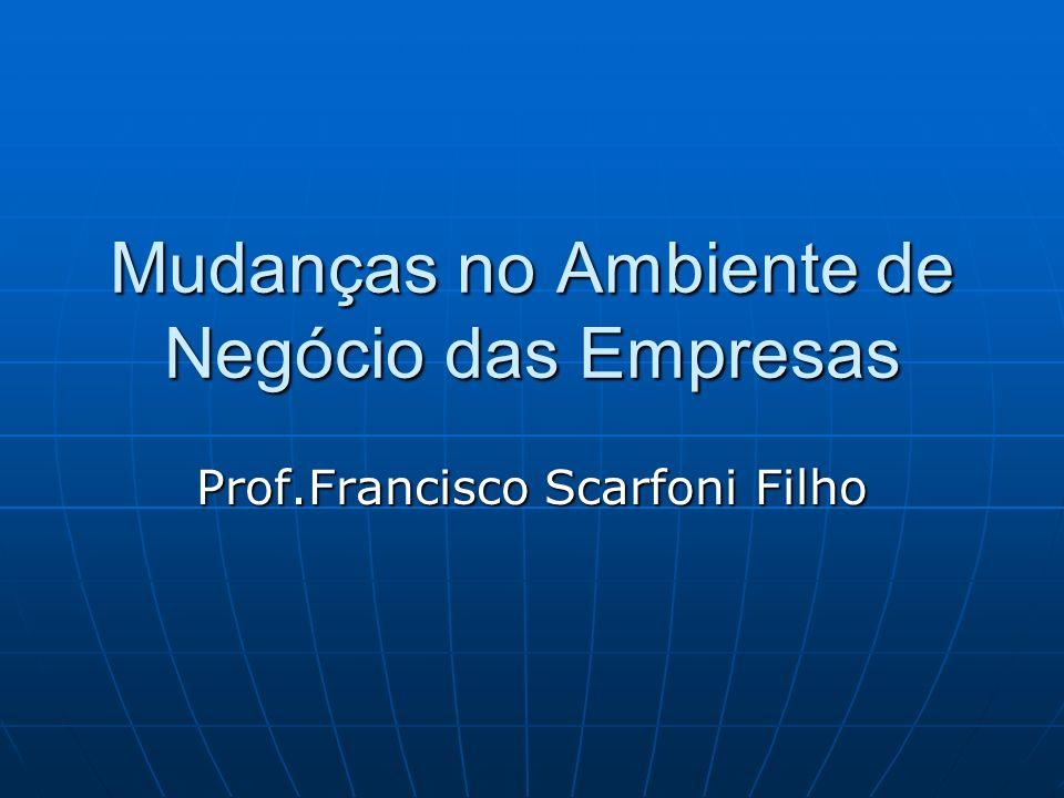 Mudanças no Ambiente de Negócio das Empresas Prof.Francisco Scarfoni Filho