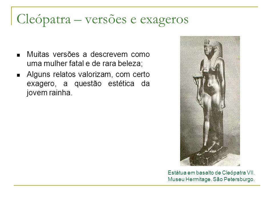 Cleópatra – versões e exageros Muitas versões a descrevem como uma mulher fatal e de rara beleza; Alguns relatos valorizam, com certo exagero, a questão estética da jovem rainha.