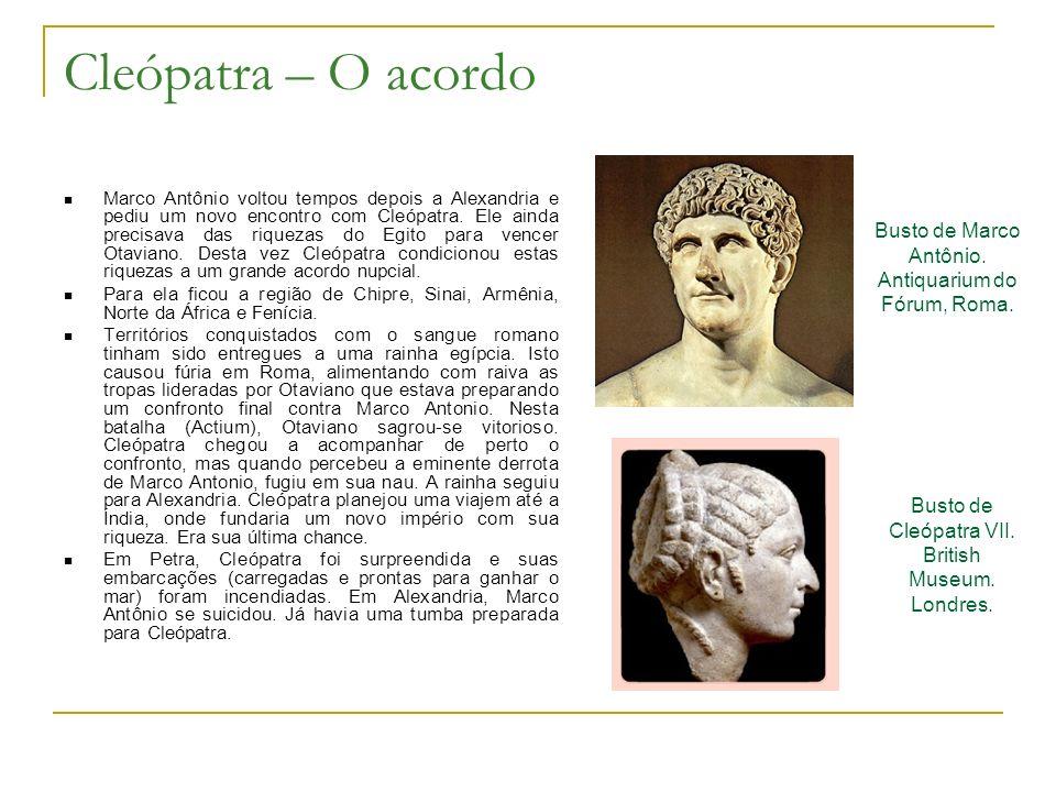 Cleópatra – O acordo Marco Antônio voltou tempos depois a Alexandria e pediu um novo encontro com Cleópatra. Ele ainda precisava das riquezas do Egito