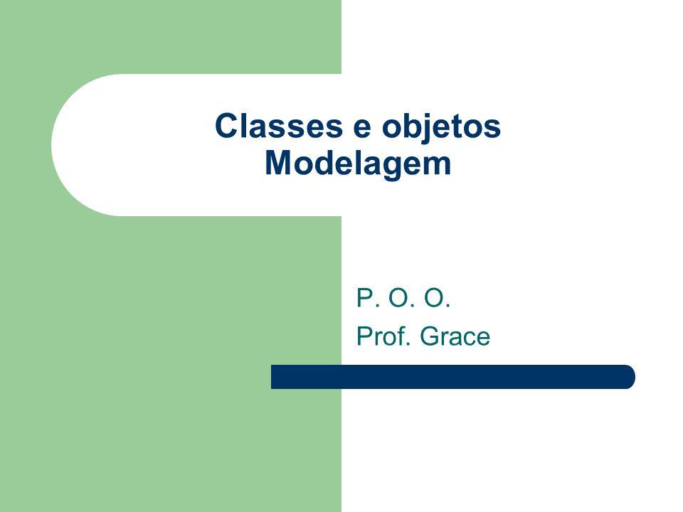 Classes e objetos Modelagem P. O. O. Prof. Grace