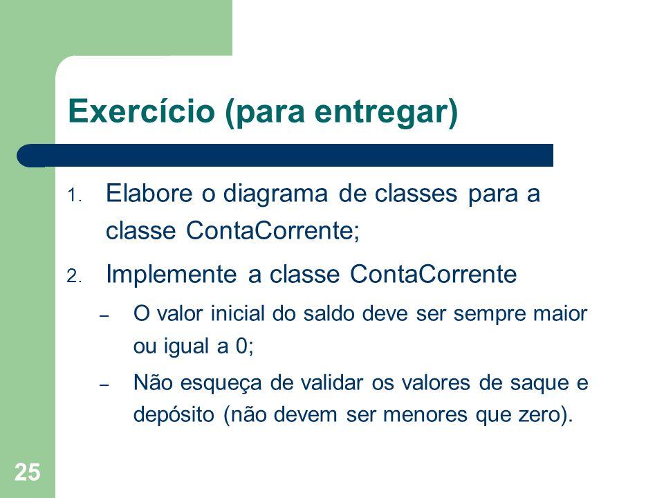 25 Exercício (para entregar) 1. Elabore o diagrama de classes para a classe ContaCorrente; 2. Implemente a classe ContaCorrente – O valor inicial do s