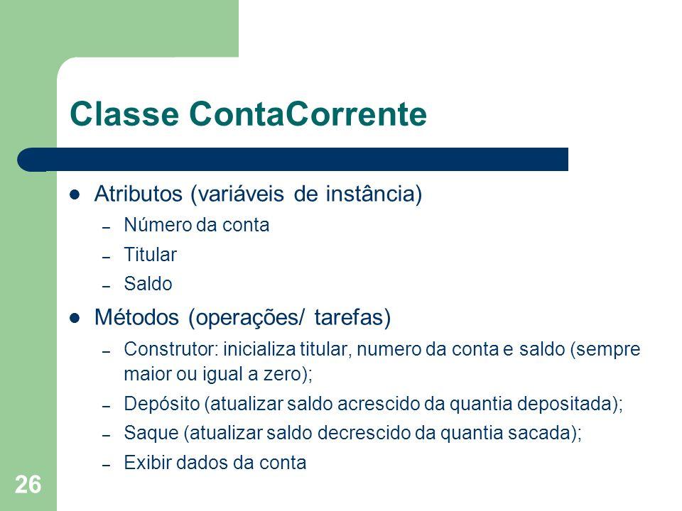 26 Classe ContaCorrente Atributos (variáveis de instância) – Número da conta – Titular – Saldo Métodos (operações/ tarefas) – Construtor: inicializa t