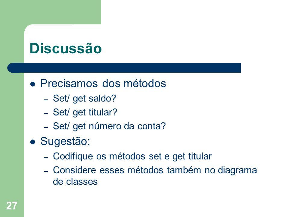 27 Discussão Precisamos dos métodos – Set/ get saldo? – Set/ get titular? – Set/ get número da conta? Sugestão: – Codifique os métodos set e get titul
