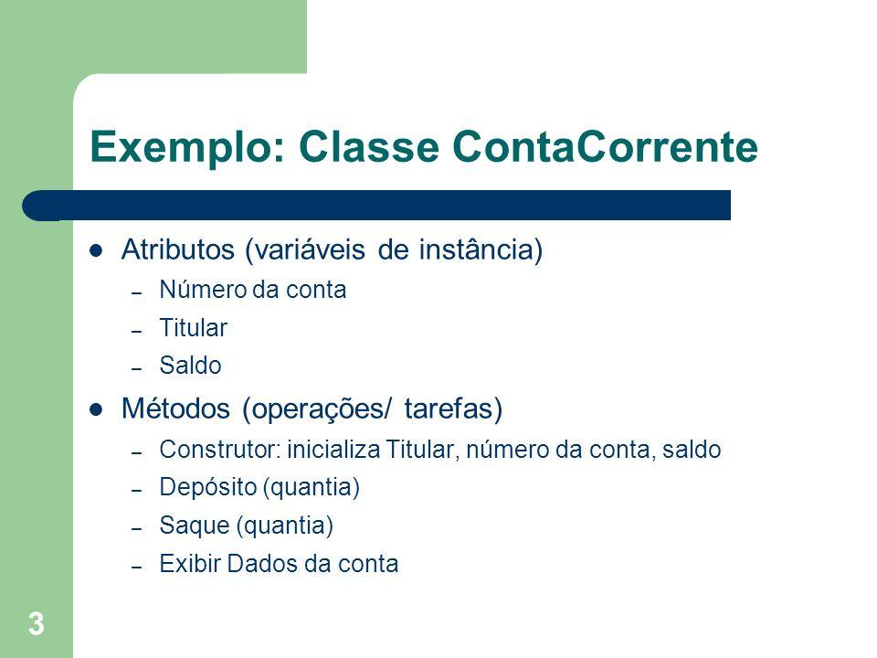3 Exemplo: Classe ContaCorrente Atributos (variáveis de instância) – Número da conta – Titular – Saldo Métodos (operações/ tarefas) – Construtor: inic