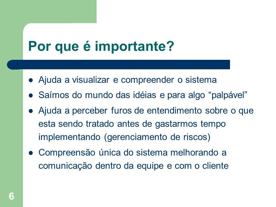 6 Por que é importante? Ajuda a visualizar e compreender o sistema Saímos do mundo das idéias e para algo palpável Ajuda a perceber furos de entendime