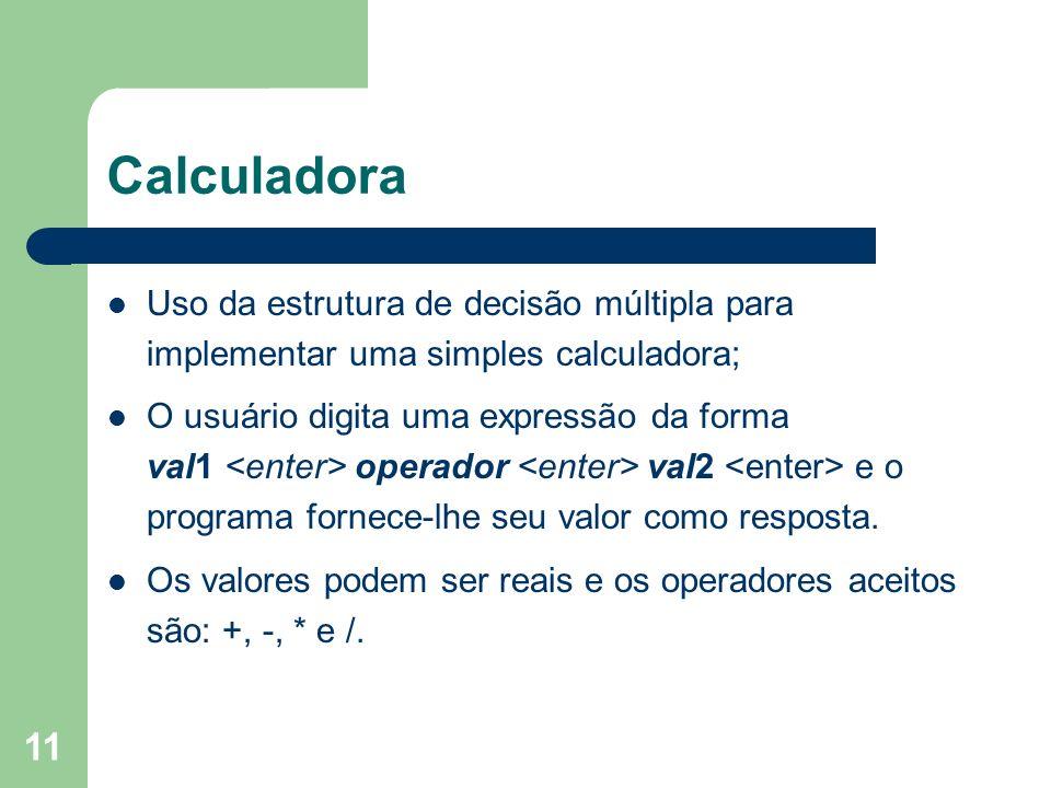 11 Calculadora Uso da estrutura de decisão múltipla para implementar uma simples calculadora; O usuário digita uma expressão da forma val1 operador va