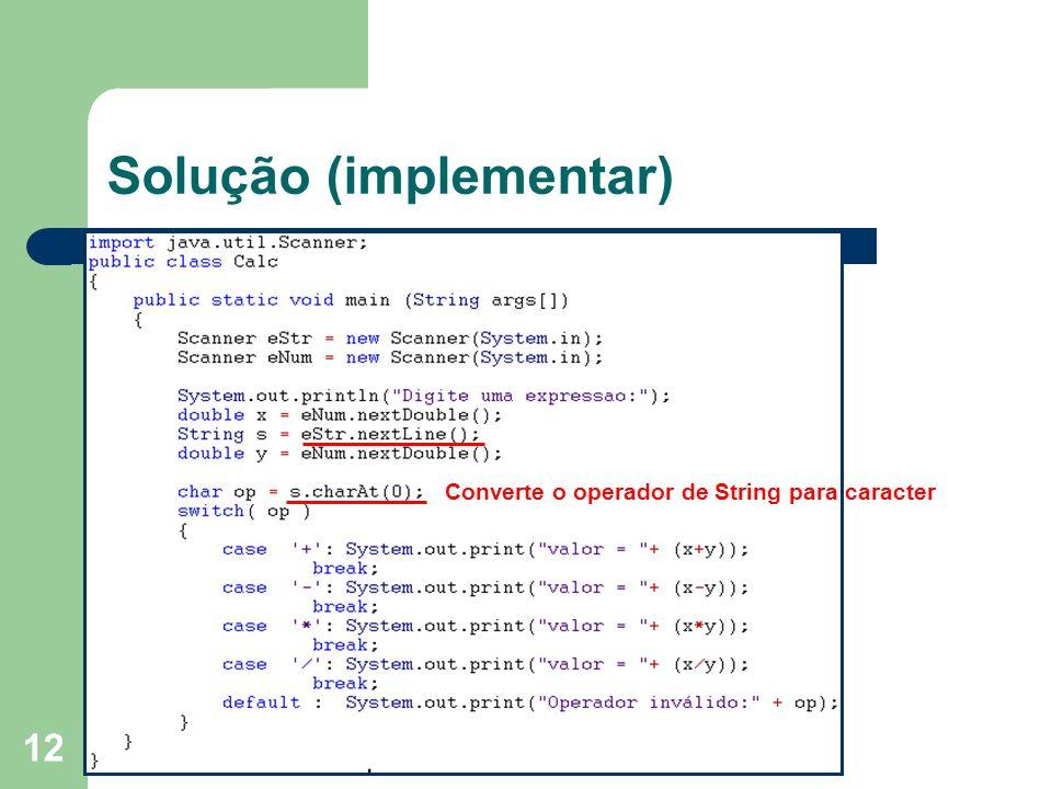 12 Solução (implementar) Converte o operador de String para caracter