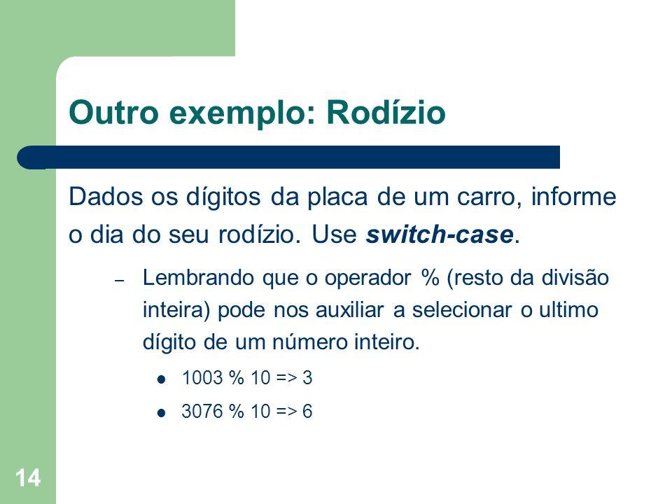 14 Outro exemplo: Rodízio Dados os dígitos da placa de um carro, informe o dia do seu rodízio. Use switch-case. – Lembrando que o operador % (resto da