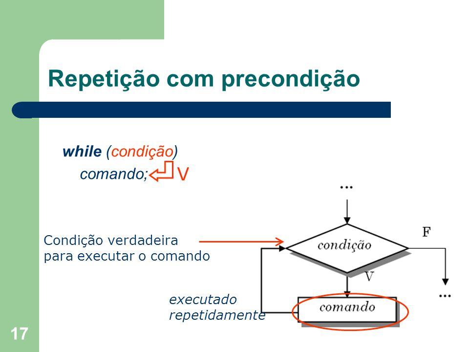 17 Repetição com precondição while (condição) comando; V Condição verdadeira para executar o comando executado repetidamente