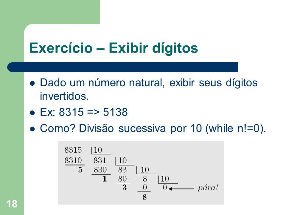 18 Exercício – Exibir dígitos Dado um número natural, exibir seus dígitos invertidos. Ex: 8315 => 5138 Como? Divisão sucessiva por 10 (while n!=0).