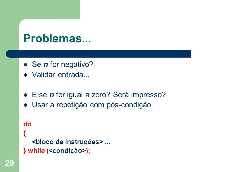 20 Problemas... Se n for negativo? Validar entrada... E se n for igual a zero? Será impresso? Usar a repetição com pós-condição. do {... } while ( );