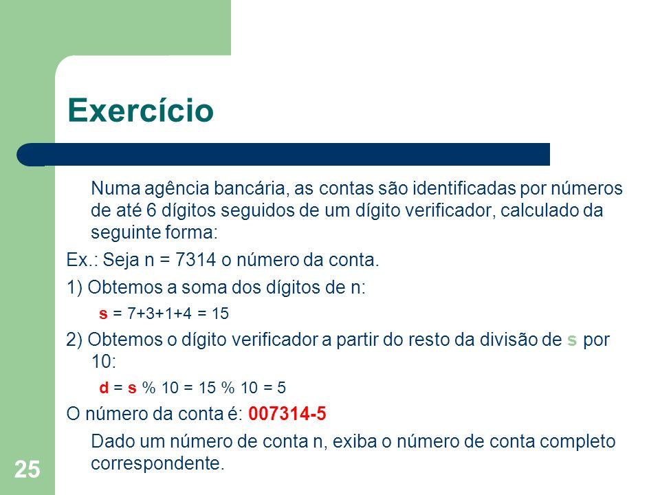 25 Exercício Numa agência bancária, as contas são identificadas por números de até 6 dígitos seguidos de um dígito verificador, calculado da seguinte