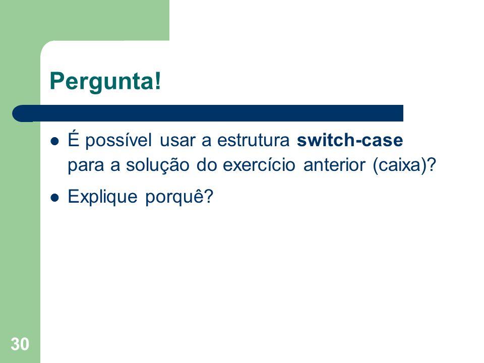30 Pergunta! É possível usar a estrutura switch-case para a solução do exercício anterior (caixa)? Explique porquê?