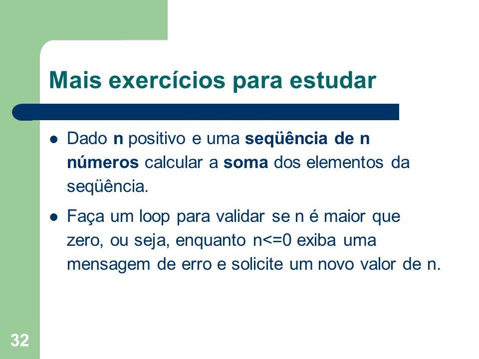 32 Mais exercícios para estudar Dado n positivo e uma seqüência de n números calcular a soma dos elementos da seqüência. Faça um loop para validar se