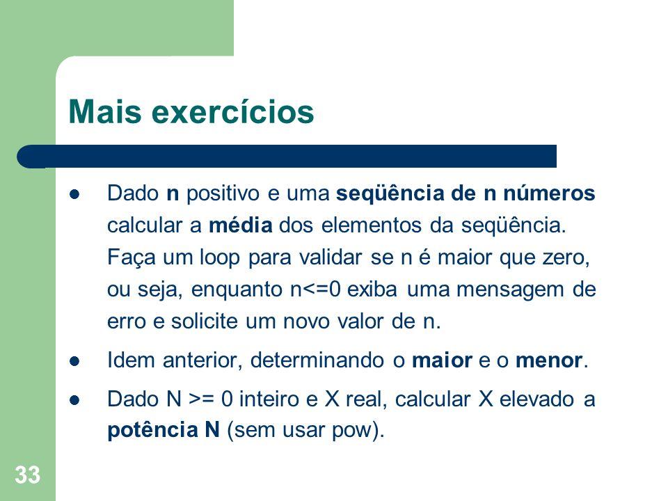 33 Mais exercícios Dado n positivo e uma seqüência de n números calcular a média dos elementos da seqüência. Faça um loop para validar se n é maior qu