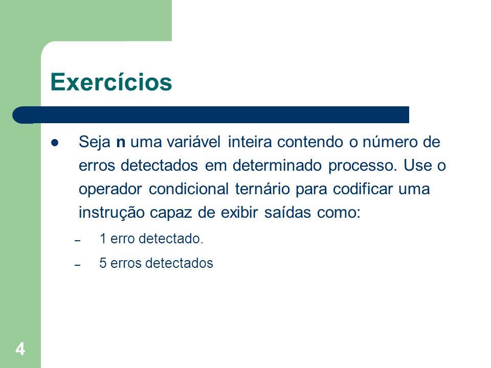 4 Exercícios Seja n uma variável inteira contendo o número de erros detectados em determinado processo. Use o operador condicional ternário para codif