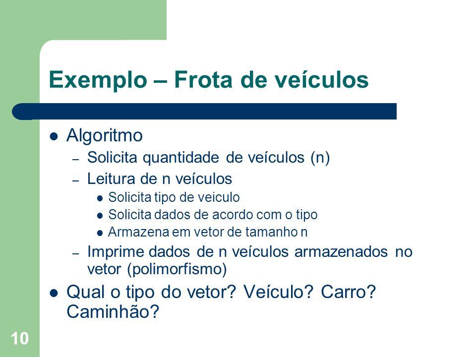10 Exemplo – Frota de veículos Algoritmo – Solicita quantidade de veículos (n) – Leitura de n veículos Solicita tipo de veiculo Solicita dados de acordo com o tipo Armazena em vetor de tamanho n – Imprime dados de n veículos armazenados no vetor (polimorfismo) Qual o tipo do vetor.