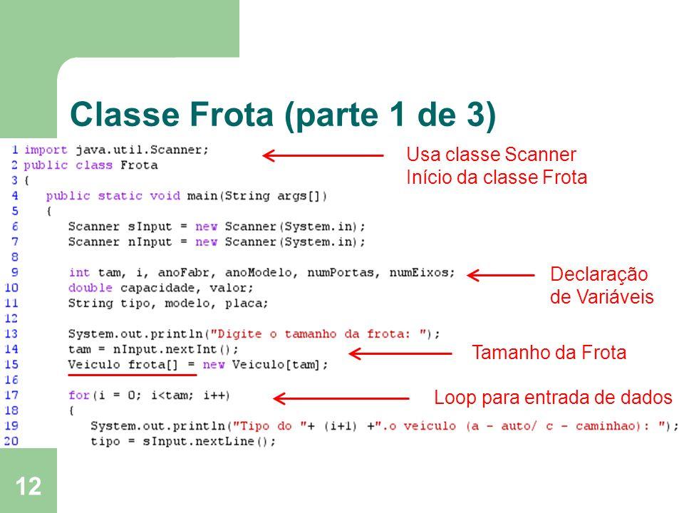 12 Classe Frota (parte 1 de 3) Usa classe Scanner Início da classe Frota Declaração de Variáveis Tamanho da Frota Loop para entrada de dados