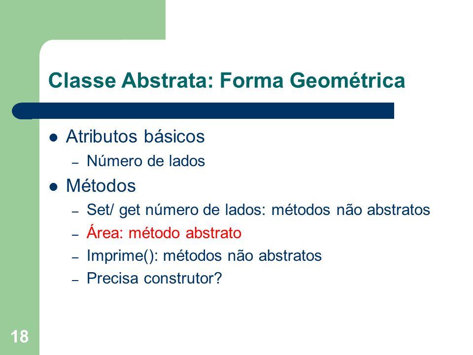 18 Classe Abstrata: Forma Geométrica Atributos básicos – Número de lados Métodos – Set/ get número de lados: métodos não abstratos – Área: método abstrato – Imprime(): métodos não abstratos – Precisa construtor?