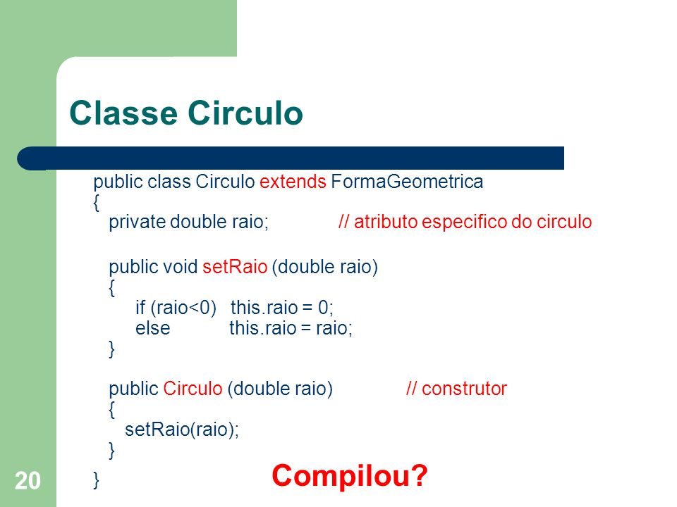 20 Classe Circulo public class Circulo extends FormaGeometrica { private double raio; // atributo especifico do circulo public void setRaio (double raio) { if (raio<0) this.raio = 0; else this.raio = raio; } public Circulo (double raio) // construtor { setRaio(raio); } } Compilou?