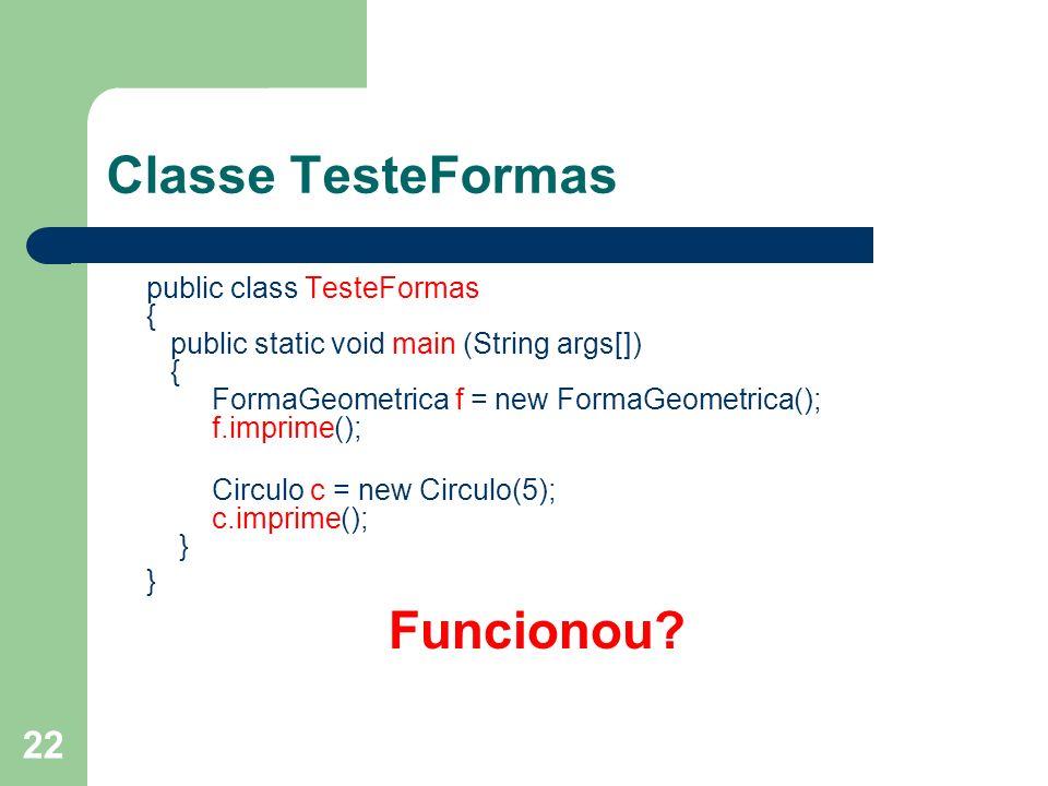 22 Classe TesteFormas public class TesteFormas { public static void main (String args[]) { FormaGeometrica f = new FormaGeometrica(); f.imprime(); Circulo c = new Circulo(5); c.imprime(); } } Funcionou?