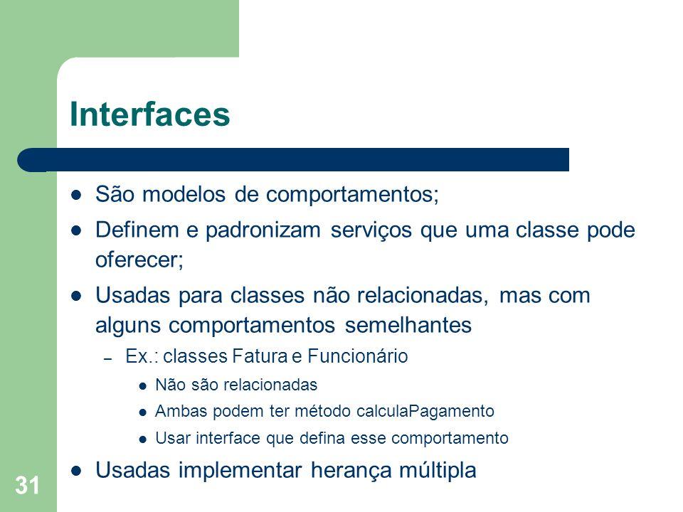 31 Interfaces São modelos de comportamentos; Definem e padronizam serviços que uma classe pode oferecer; Usadas para classes não relacionadas, mas com alguns comportamentos semelhantes – Ex.: classes Fatura e Funcionário Não são relacionadas Ambas podem ter método calculaPagamento Usar interface que defina esse comportamento Usadas implementar herança múltipla