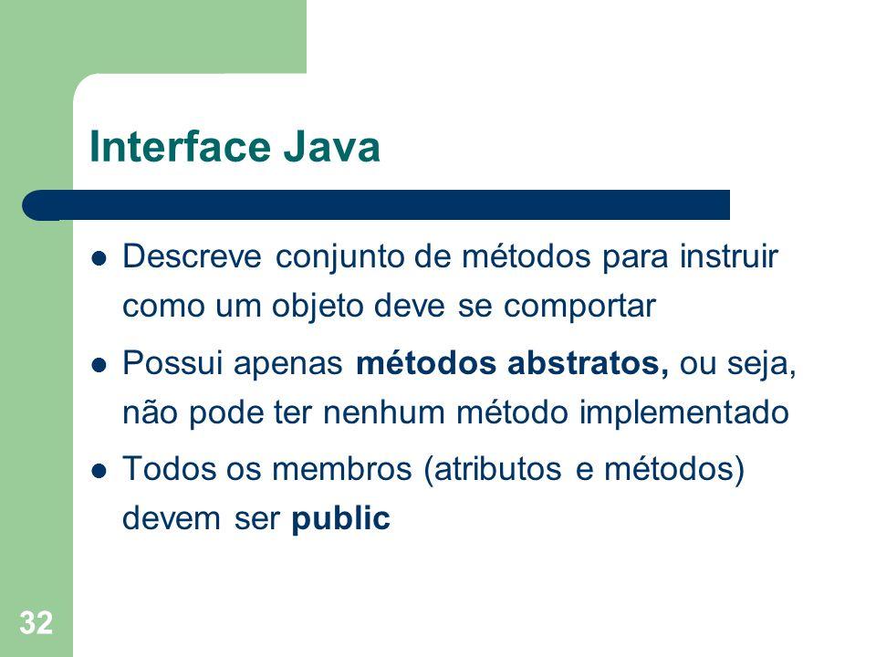 32 Interface Java Descreve conjunto de métodos para instruir como um objeto deve se comportar Possui apenas métodos abstratos, ou seja, não pode ter nenhum método implementado Todos os membros (atributos e métodos) devem ser public