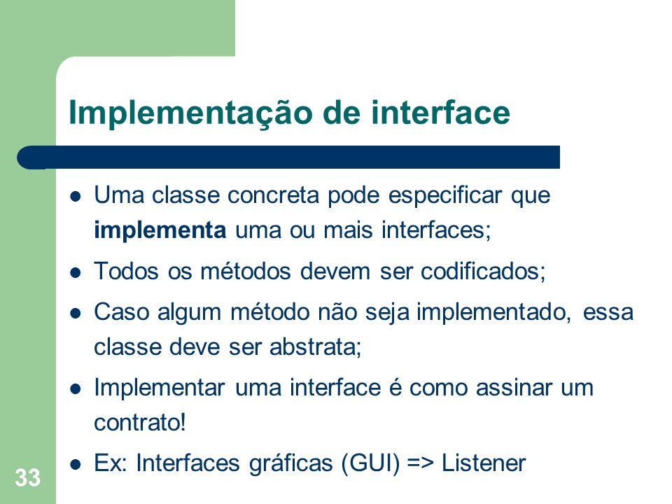 33 Implementação de interface Uma classe concreta pode especificar que implementa uma ou mais interfaces; Todos os métodos devem ser codificados; Caso algum método não seja implementado, essa classe deve ser abstrata; Implementar uma interface é como assinar um contrato.