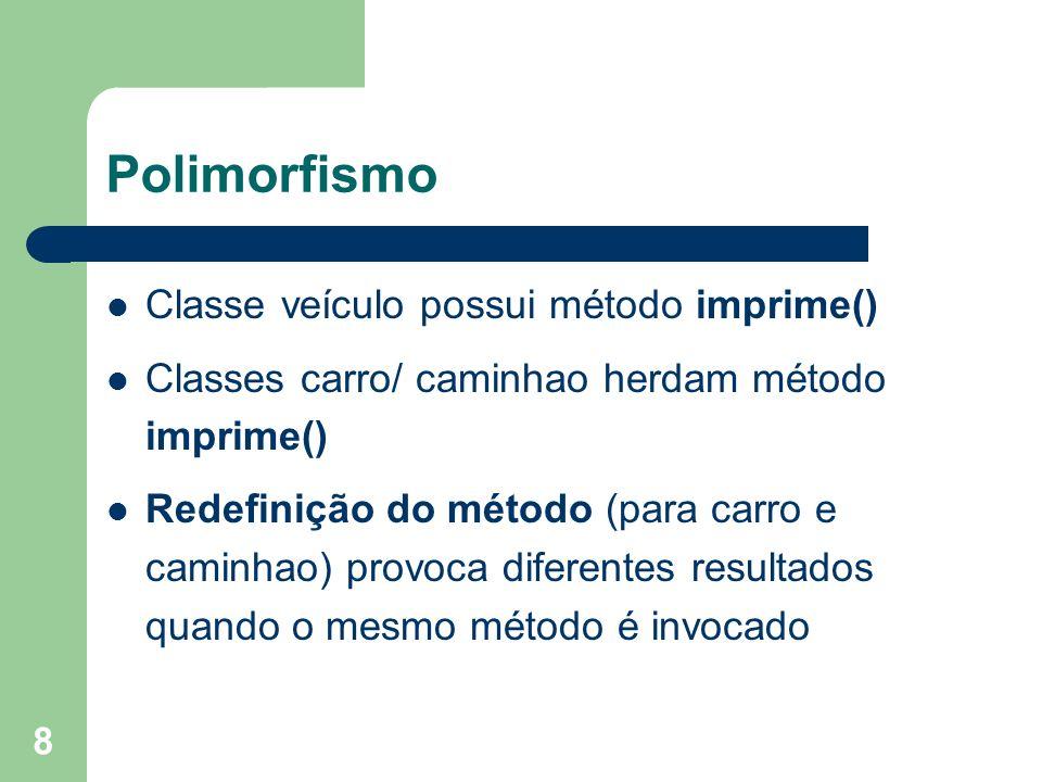 8 Polimorfismo Classe veículo possui método imprime() Classes carro/ caminhao herdam método imprime() Redefinição do método (para carro e caminhao) provoca diferentes resultados quando o mesmo método é invocado