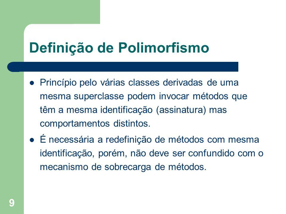 9 Definição de Polimorfismo Princípio pelo várias classes derivadas de uma mesma superclasse podem invocar métodos que têm a mesma identificação (assinatura) mas comportamentos distintos.