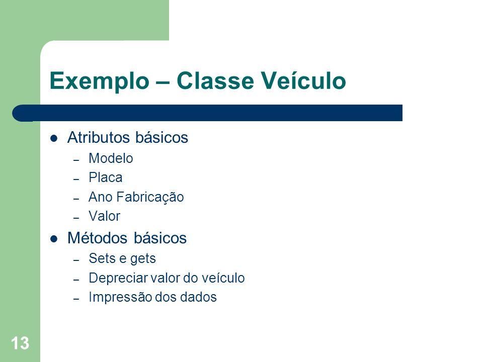 13 Exemplo – Classe Veículo Atributos básicos – Modelo – Placa – Ano Fabricação – Valor Métodos básicos – Sets e gets – Depreciar valor do veículo – I