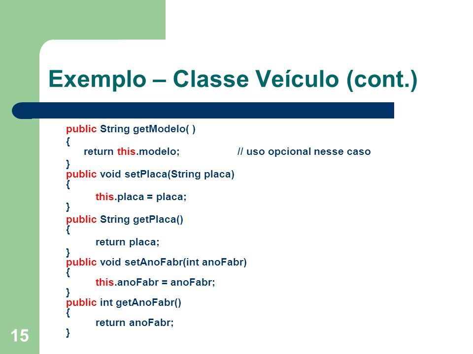 15 Exemplo – Classe Veículo (cont.) public String getModelo( ) { return this.modelo; // uso opcional nesse caso } public void setPlaca(String placa) {