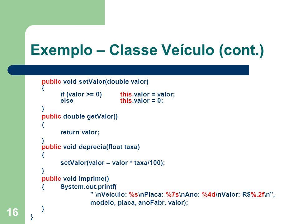 16 Exemplo – Classe Veículo (cont.) public void setValor(double valor) { if (valor >= 0)this.valor = valor; else this.valor = 0; } public double getVa