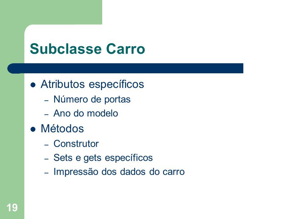 19 Subclasse Carro Atributos específicos – Número de portas – Ano do modelo Métodos – Construtor – Sets e gets específicos – Impressão dos dados do ca