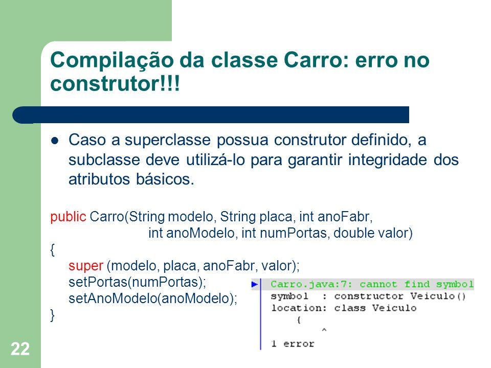 22 Compilação da classe Carro: erro no construtor!!! Caso a superclasse possua construtor definido, a subclasse deve utilizá-lo para garantir integrid