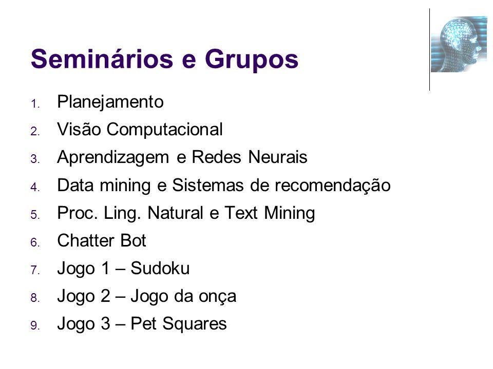 Seminários e Grupos 1. Planejamento 2. Visão Computacional 3. Aprendizagem e Redes Neurais 4. Data mining e Sistemas de recomendação 5. Proc. Ling. Na