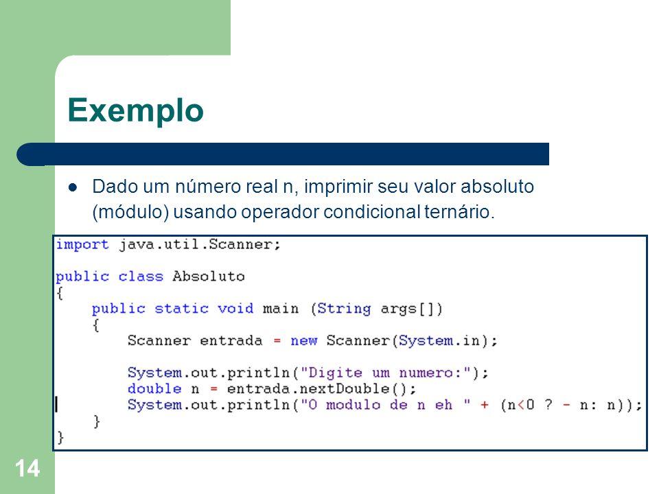 14 Exemplo Dado um número real n, imprimir seu valor absoluto (módulo) usando operador condicional ternário.